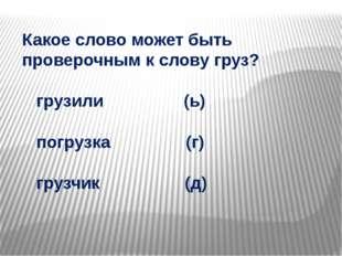 Какое слово может быть проверочным к слову груз? грузили (ь) погрузка (г) гру