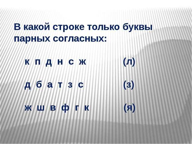 В какой строке только буквы парных согласных: к п д н с ж (л) д б а т з с (з...