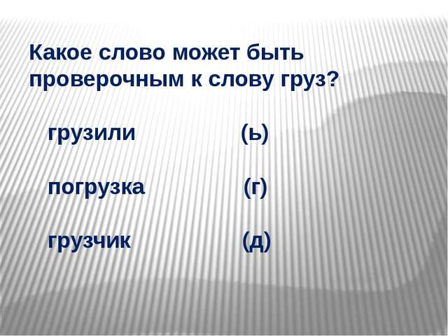 Какое слово может быть проверочным к слову груз? грузили (ь) погрузка (г) гру...