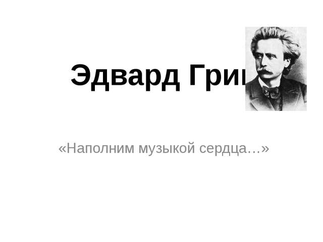Эдвард Григ «Наполним музыкой сердца…»
