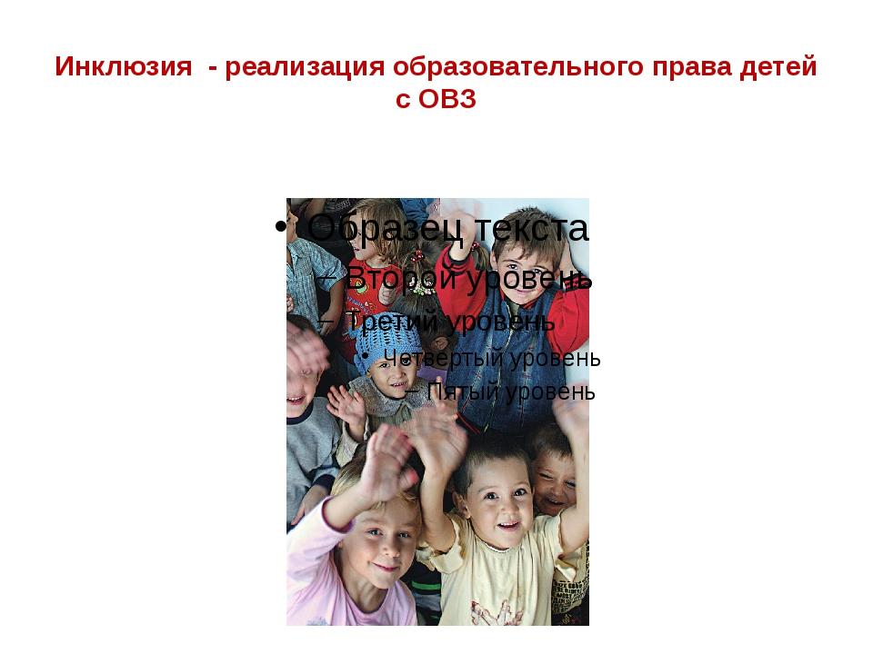 Инклюзия - реализация образовательного права детей с ОВЗ