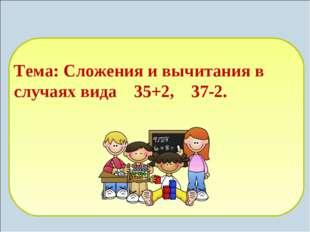 Тема: Сложения и вычитания в случаях вида 35+2, 37-2.