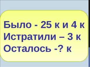 Было - 25 к и 4 к Истратили – 3 к Осталось -? к