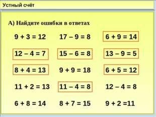 Устный счёт А) Найдите ошибки в ответах 9 + 3 = 12 12 – 4 = 7 8 + 4 = 13 11 +