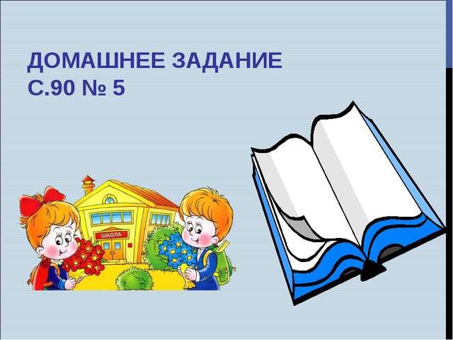 ДОМАШНЕЕ ЗАДАНИЕ С.90 № 5