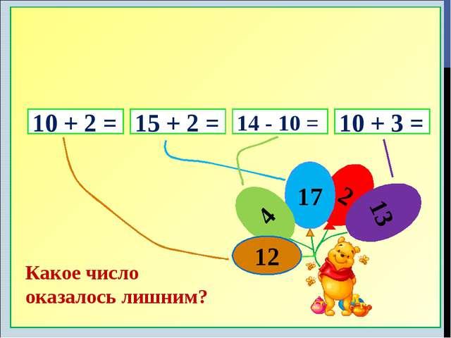 10 + 2 = 15 + 2 = 14 - 10 = 10 + 3 = 2 17 4 12 13 Какое число оказалось лишним?