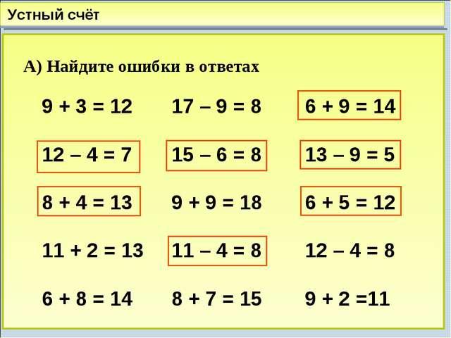 Устный счёт А) Найдите ошибки в ответах 9 + 3 = 12 12 – 4 = 7 8 + 4 = 13 11 +...