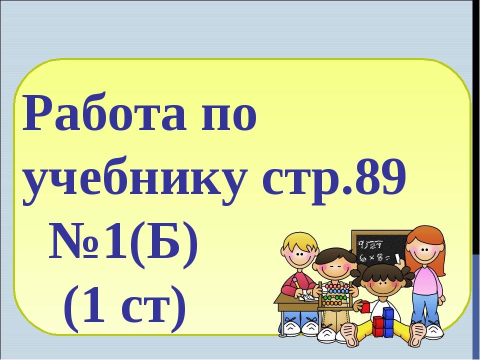 Работа по учебнику стр.89 №1(Б) (1 ст)