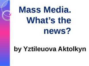 Mass Media. What's the news? by Yztileuova Aktolkyn