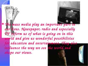 The mass media play an important part in our lives. Newspaper, radio and espe