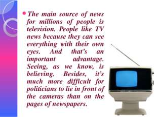 The main source of news for millions of people is television. People like TV