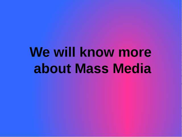 We will know more about Mass Media