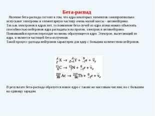 Бета-распад Явление бета-распада состоит в том, что ядра некоторых элементов