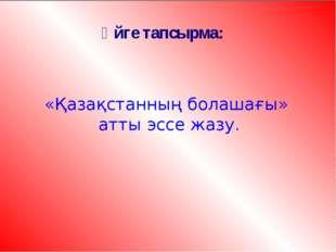 Үйге тапсырма: «Қазақстанның болашағы» атты эссе жазу.