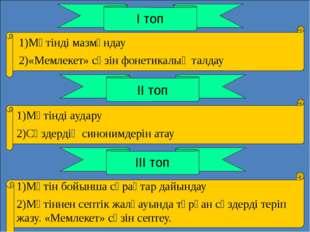 І топ ІІ топ ІІІ топ 1)Мәтінді мазмұндау 2)«Мемлекет» сөзін фонетикалық талд