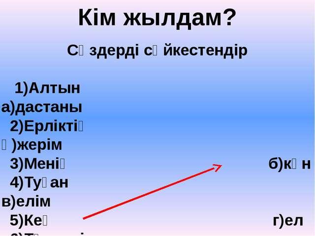 Сөздерді сәйкестендір  1)Алтын а)дастаны 2)Ерліктің ә)жерім 3)Менің б)күн 4)...