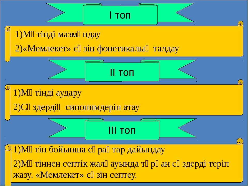 І топ ІІ топ ІІІ топ 1)Мәтінді мазмұндау 2)«Мемлекет» сөзін фонетикалық талд...