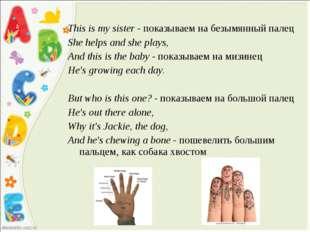 This is my sister - показываем на безымянный палец She helps and she plays, A