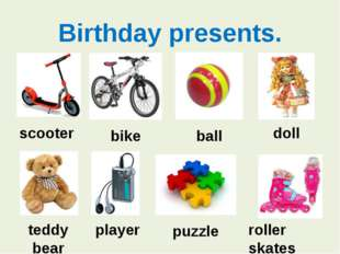 Birthday presents. scooter bike ball doll teddy bear player puzzle roller ska