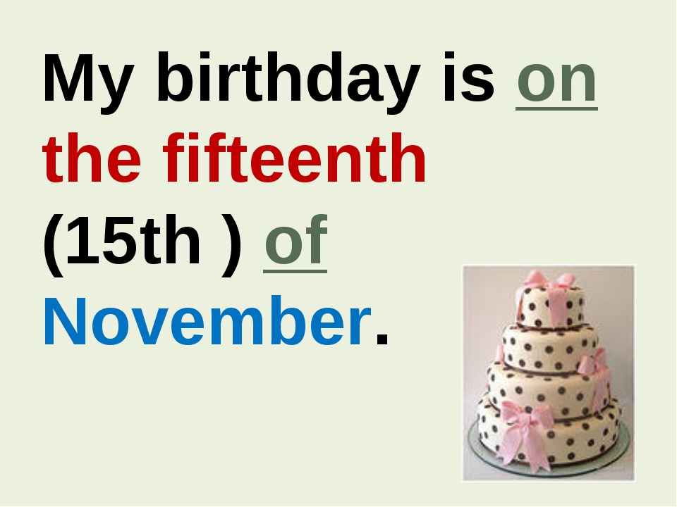 My birthday is on the fifteenth (15th ) of November.