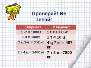 Проверяй! Не зевай! 1 вариант 2 вариант 1кг = ….кг 1т = ….кг 1 ц = ….кг 1 т