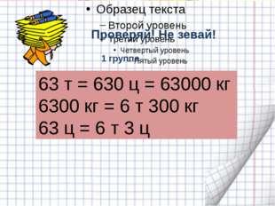 Проверяй! Не зевай! 63 т = 630 ц = 63000 кг 6300 кг = 6 т 300 кг 63 ц = 6 т