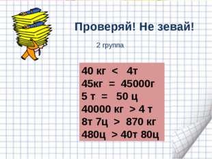 Проверяй! Не зевай! 40 кг < 4т кг = 45000г 5 т = 50 ц 40000 кг > 4 т 8т 7ц >