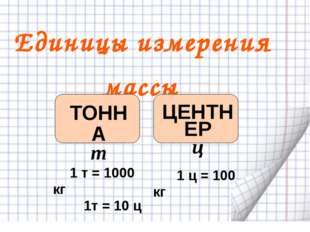 Единицы измерения массы ТОННА т ЦЕНТНЕР ц 1 т = 1000 кг 1т = 10 ц 1 ц = 100 кг