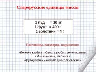 Старорусские единицы массы 1 пуд = 16 кг 1 фунт = 400 г 1 золотник = 4 г Посл