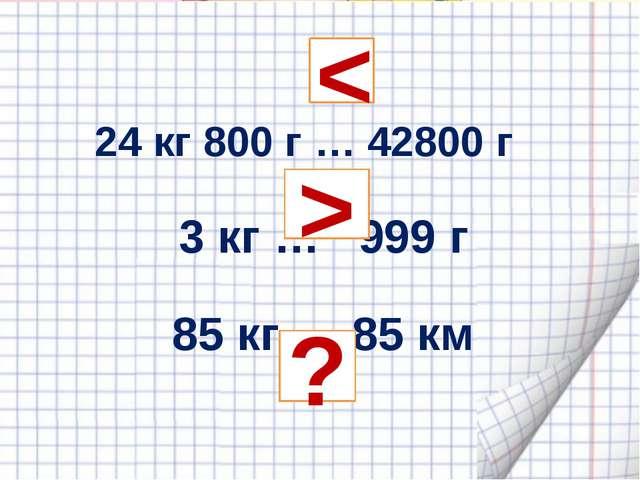 24 кг 800 г … 42800 г 3 кг … 999 г 85 кг … 85 км  < > ?