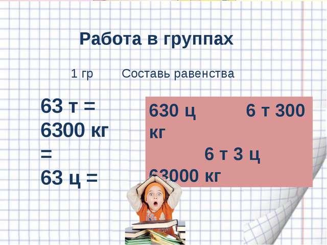 Работа в группах 63 т = 6300 кг = 63 ц = 630 ц 6 т 300 кг 6 т 3 ц 63000 кг 1...