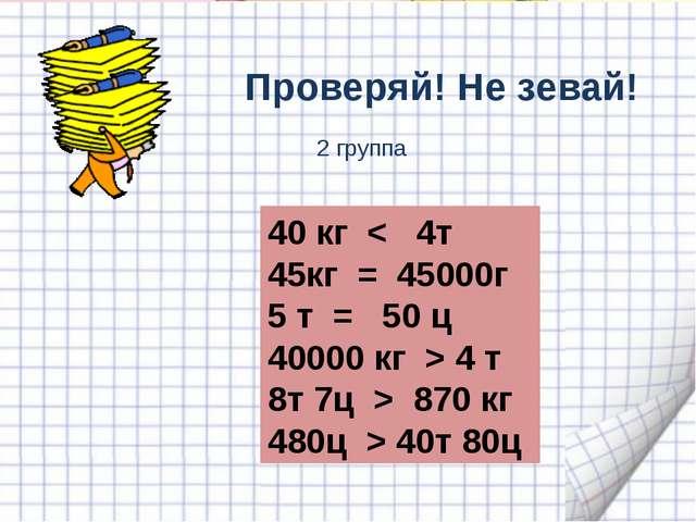Проверяй! Не зевай! 40 кг < 4т кг = 45000г 5 т = 50 ц 40000 кг > 4 т 8т 7ц >...
