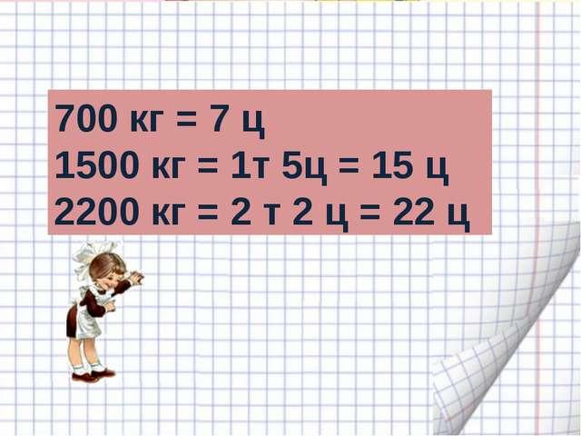 700 кг = 7 ц 1500 кг = 1т 5ц = 15 ц 2200 кг = 2 т 2 ц = 22 ц