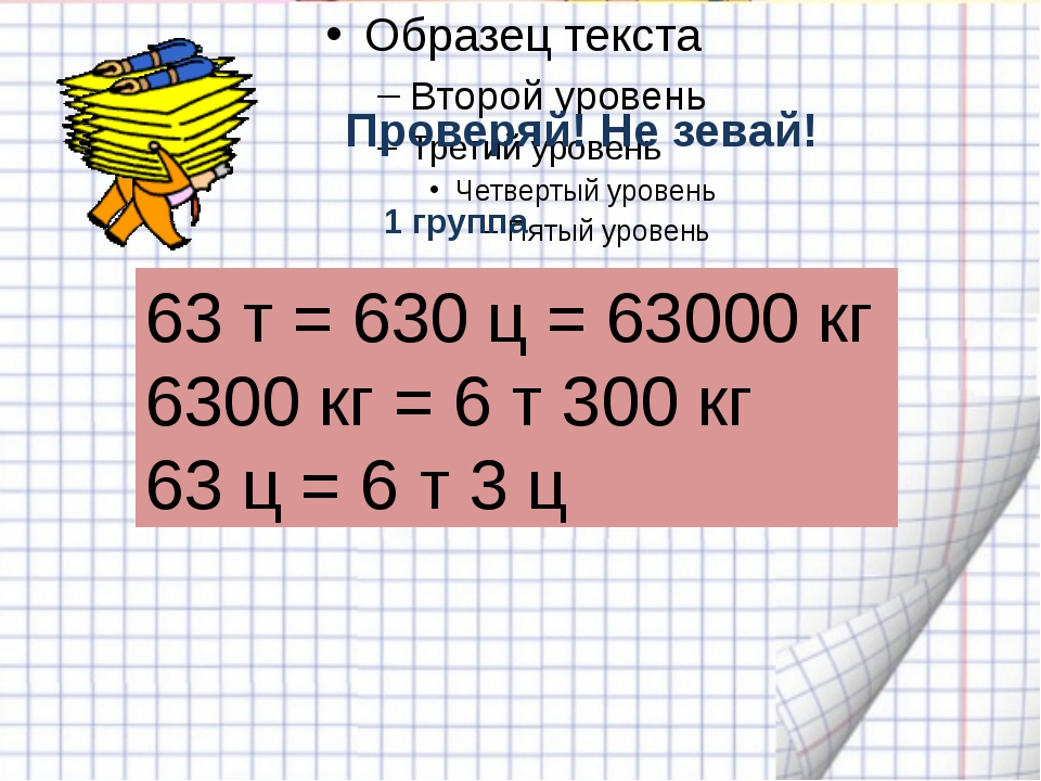 Проверяй! Не зевай! 63 т = 630 ц = 63000 кг 6300 кг = 6 т 300 кг 63 ц = 6 т...