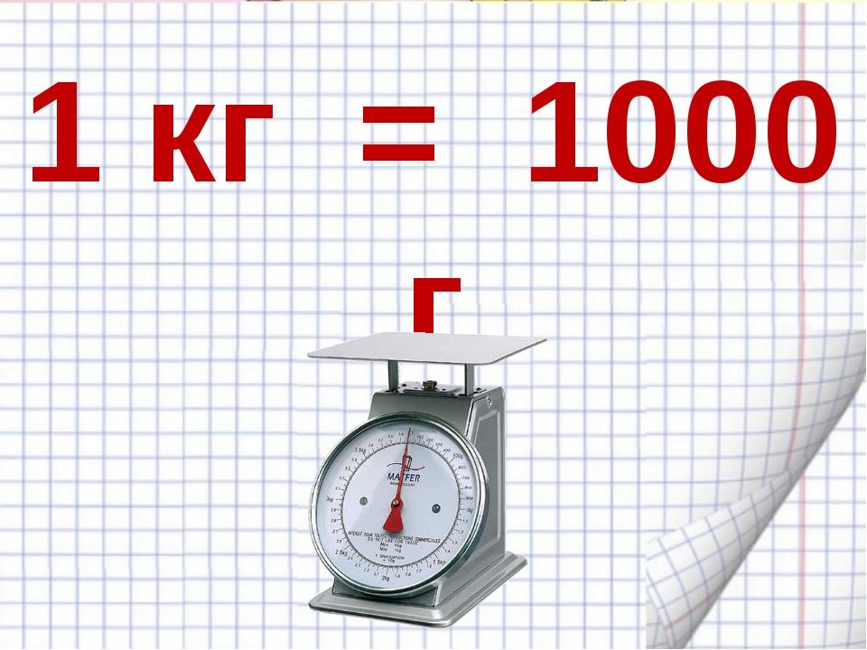 1 кг = 1000 г