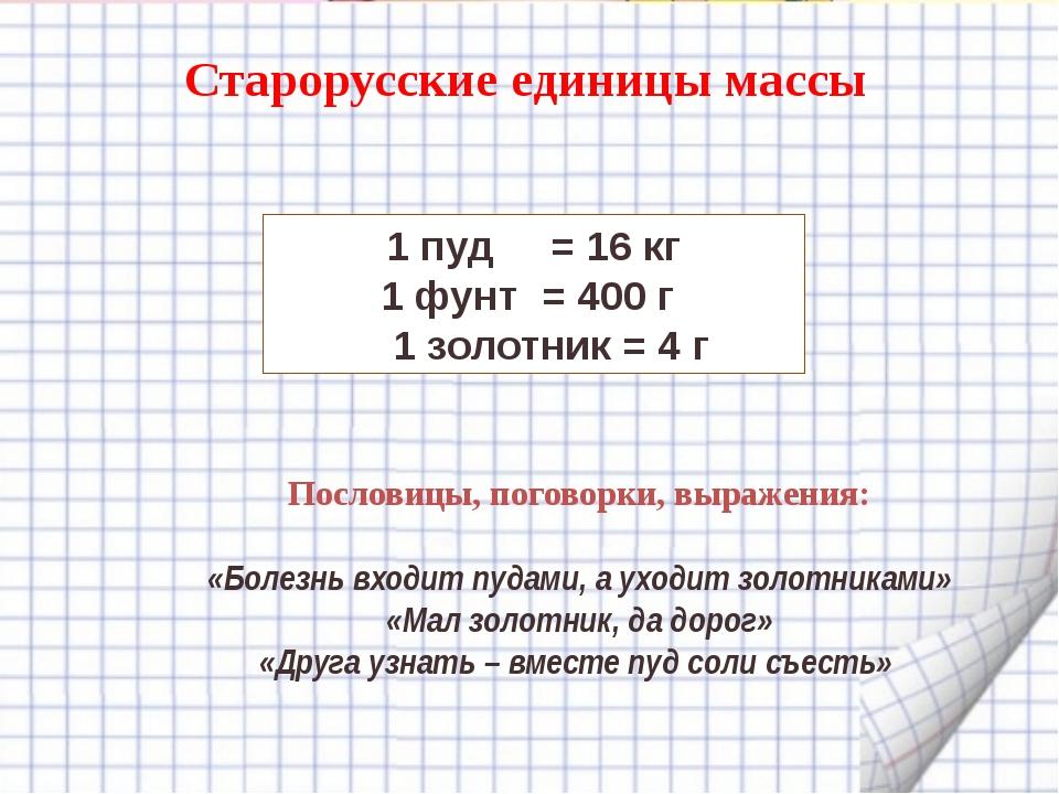 Старорусские единицы массы 1 пуд = 16 кг 1 фунт = 400 г 1 золотник = 4 г Посл...