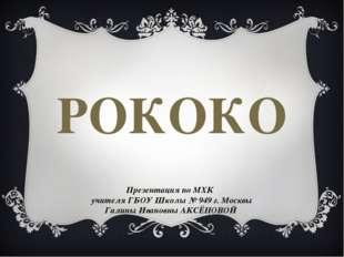 РОКОКО Презентация по МХК учителя ГБОУ Школы № 949 г. Москвы Галины Ивановны