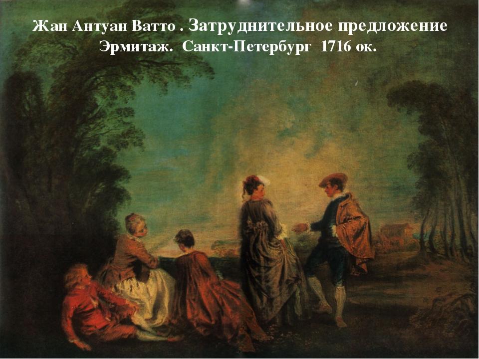 Жан Антуан Ватто . Затруднительное предложение Эрмитаж. Санкт-Петербург 1716...