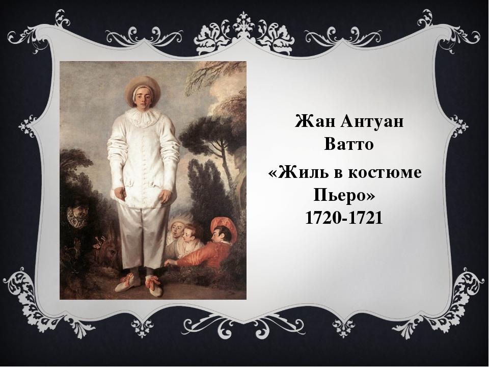 «Жиль в костюме Пьеро» 1720-1721 Жан Антуан Ватто