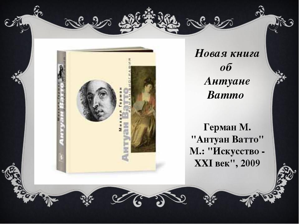 """Новая книга об Антуане Ватто Герман М. """"Антуан Ватто"""" М.: """"Искусство - ХХI ве..."""