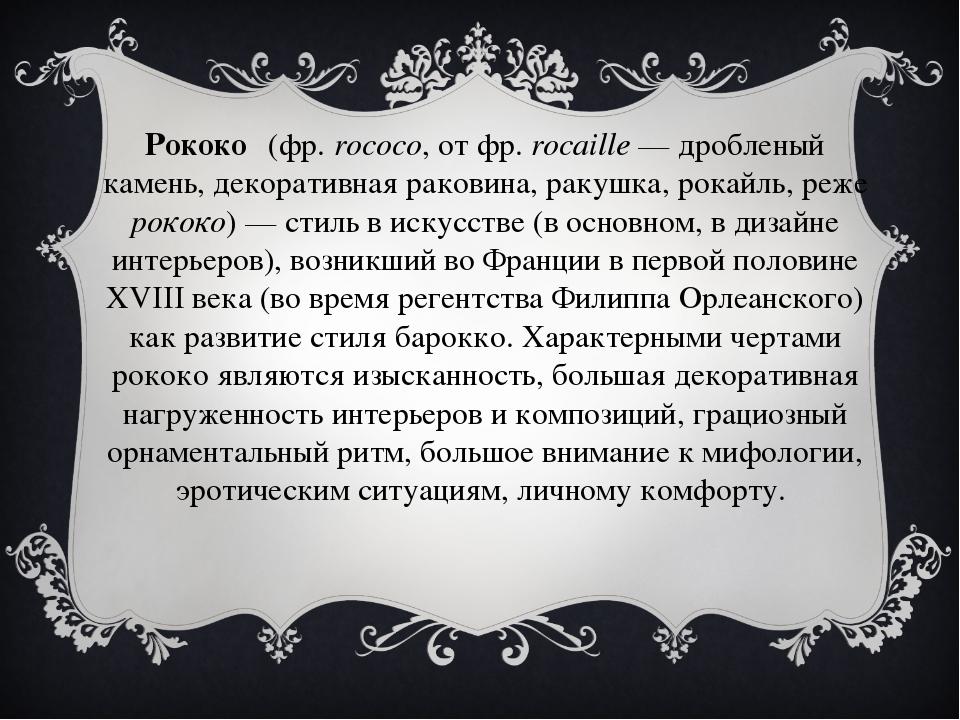 Рококо́ (фр.rococo, от фр.rocaille— дробленый камень, декоративная раковин...