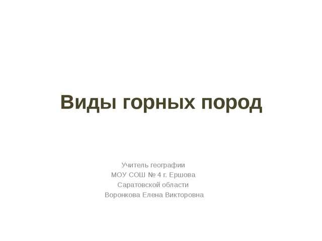 Виды горных пород Учитель географии МОУ СОШ № 4 г. Ершова Саратовской области...