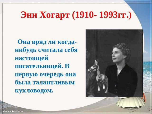 Эни Хогарт (1910- 1993гг.) Она вряд ли когда-нибудь считала себя настоящей пи...