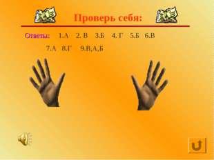 Проверь себя: Ответы: 1.А 2. В 3.Б 4. Г 5.Б 6.В 7.А 8.Г 9.В,А,Б