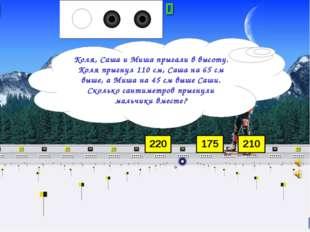 220 175 210 Коля, Саша и Миша прыгали в высоту. Коля прыгнул 110 см, Саша на