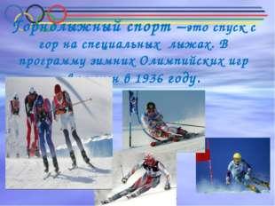 Горнолыжный спорт –это спуск с гор на специальных лыжах. В программу зимних О