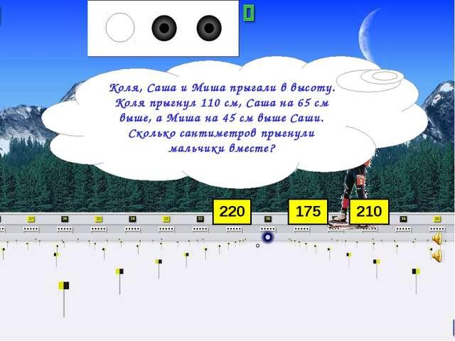 220 175 210 Коля, Саша и Миша прыгали в высоту. Коля прыгнул 110 см, Саша на...