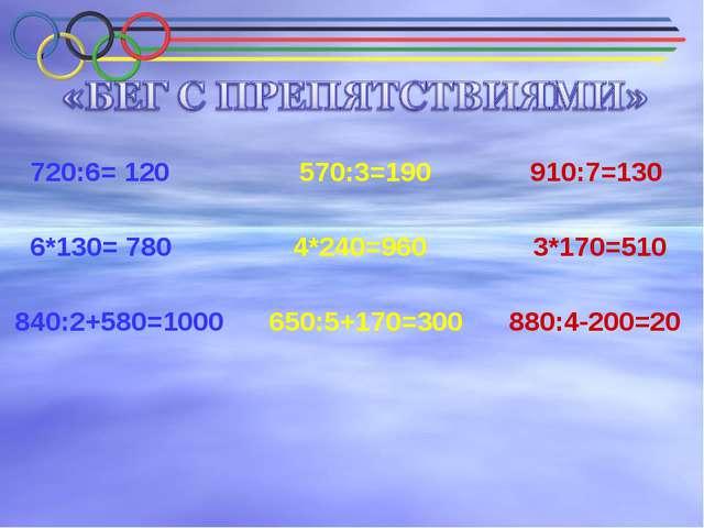 720:6= 120 570:3=190 910:7=130 6*130= 780 4*240=960 3*170=510 840:2+580=1000...