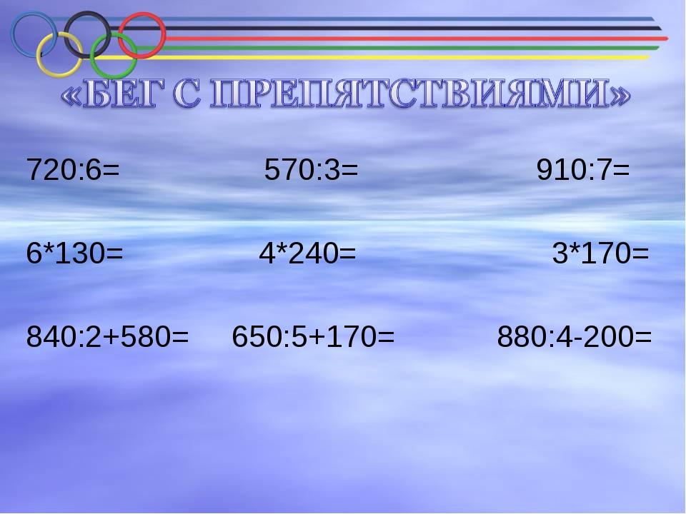 720:6= 570:3= 910:7= 6*130= 4*240= 3*170= 840:2+580= 650:5+170= 880:4-200=