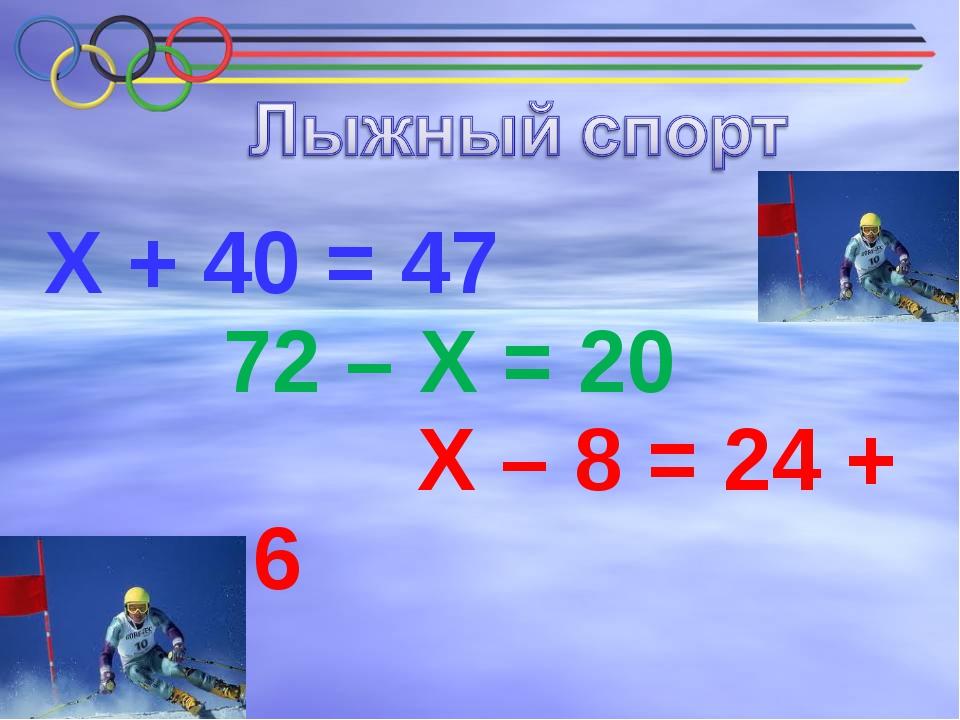 Х + 40 = 47 72 – Х = 20 Х – 8 = 24 + 6
